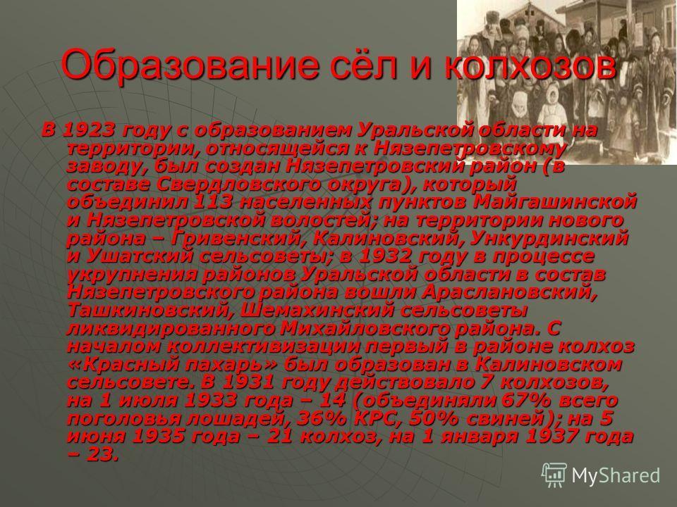Образование сёл и колхозов В 1923 году с образованием Уральской области на территории, относящейся к Нязепетровскому заводу, был создан Нязепетровский район (в составе Свердловского округа), который объединил 113 населенных пунктов Майгашинской и Няз