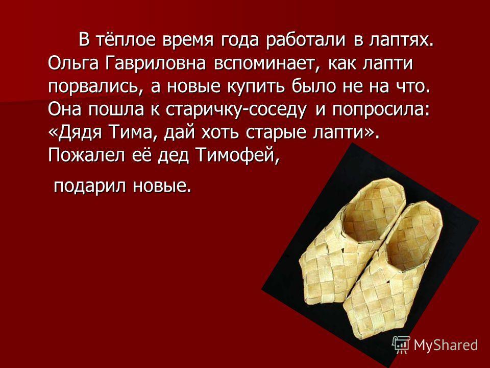 В тёплое время года работали в лаптях. Ольга Гавриловна вспоминает, как лапти порвались, а новые купить было не на что. Она пошла к старичку-соседу и попросила: «Дядя Тима, дай хоть старые лапти». Пожалел её дед Тимофей, В тёплое время года работали