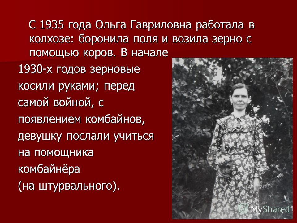 С 1935 года Ольга Гавриловна работала в колхозе: боронила поля и возила зерно с помощью коров. В начале С 1935 года Ольга Гавриловна работала в колхозе: боронила поля и возила зерно с помощью коров. В начале 1930-х годов зерновые косили руками; перед