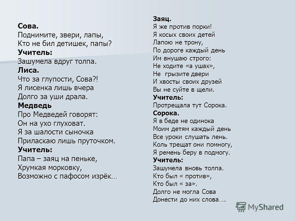 Сова. Поднимите, звери, лапы, Кто не бил детишек, папы? Учитель: Зашумела вдруг толпа. Лиса. Что за глупости, Сова?! Я лисенка лишь вчера Долго за уши драла. Медведь Про Медведей говорят: Он на ухо глуховат. Я за шалости сыночка Приласкаю лишь пруточ