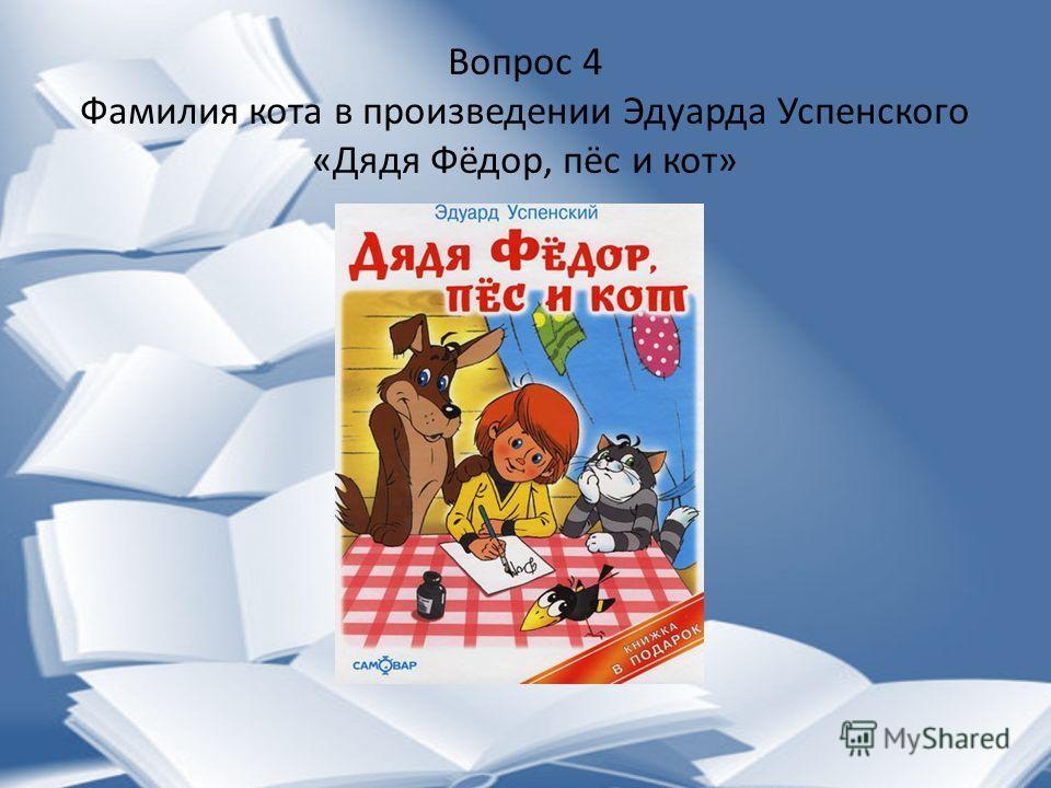 Вопрос 4 Фамилия кота в произведении Эдуарда Успенского «Дядя Фёдор, пёс и кот»