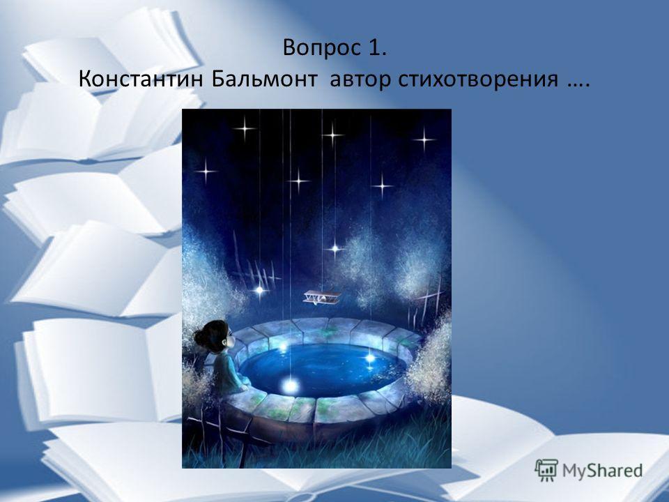 Вопрос 1. Константин Бальмонт автор стихотворения ….