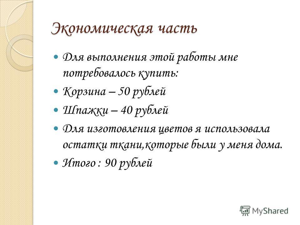 Экономическая часть Для выполнения этой работы мне потребовалось купить: Корзина – 50 рублей Шпажки – 40 рублей Для изготовления цветов я использовала остатки ткани,которые были у меня дома. Итого : 90 рублей