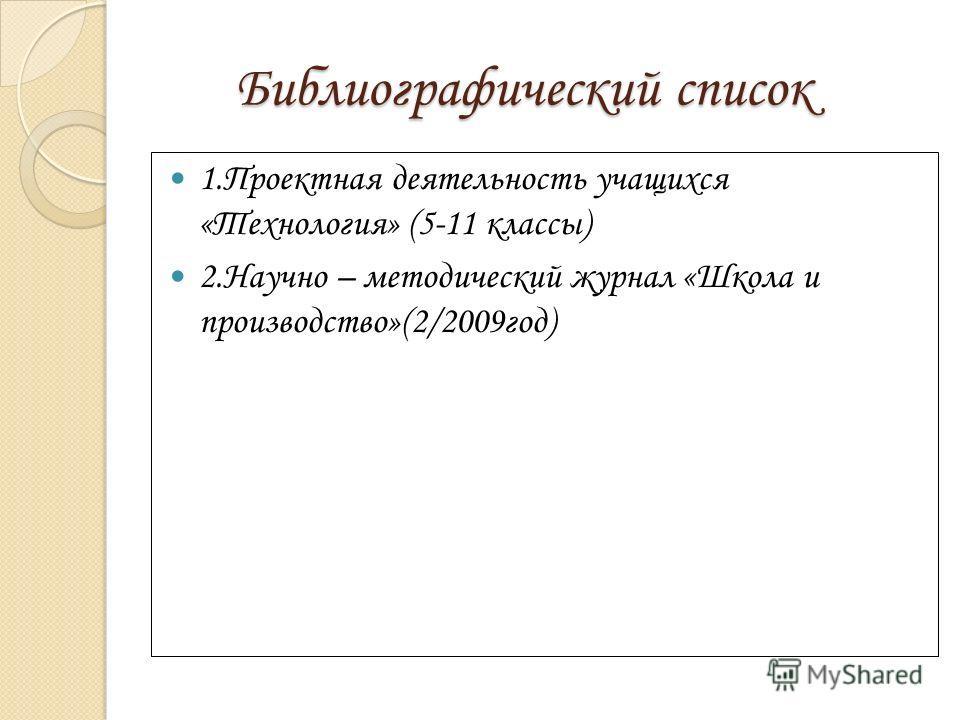 Библиографический список Библиографический список 1.Проектная деятельность учащихся «Технология» (5-11 классы) 2.Научно – методический журнал «Школа и производство»(2/2009год)