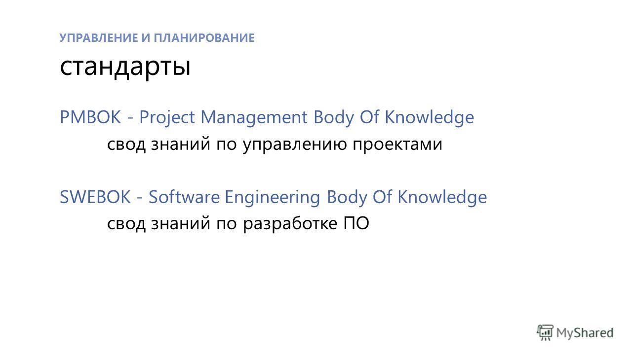УПРАВЛЕНИЕ И ПЛАНИРОВАНИЕ стандарты PMBOK - Project Management Body Of Knowledge свод знаний по управлению проектами SWEBOK - Software Engineering Body Of Knowledge свод знаний по разработке ПО
