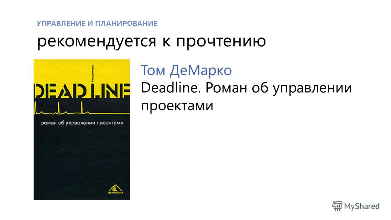 УПРАВЛЕНИЕ И ПЛАНИРОВАНИЕ рекомендуется к прочтению Том ДеМарко Deadline. Роман об управлении проектами