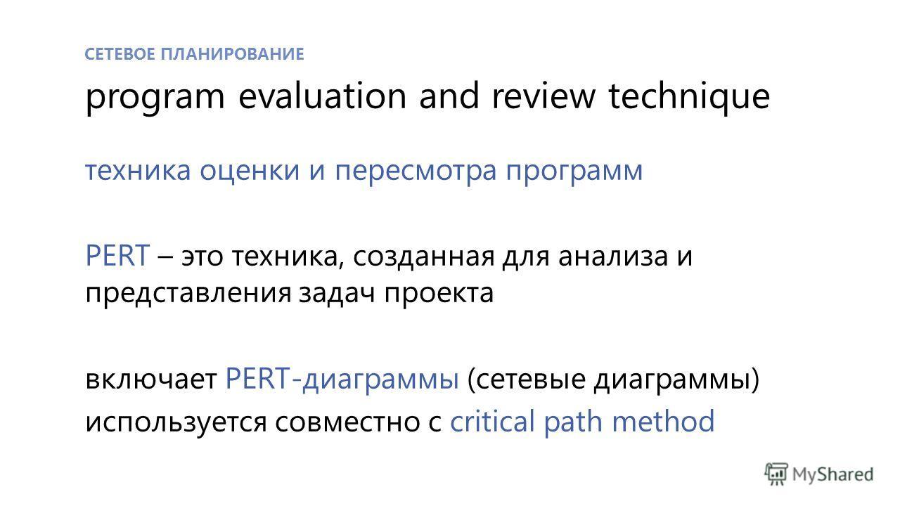 СЕТЕВОЕ ПЛАНИРОВАНИЕ program evaluation and review technique техника оценки и пересмотра программ PERT – это техника, созданная для анализа и представления задач проекта включает PERT-диаграммы (сетевые диаграммы) используется совместно с critical pa
