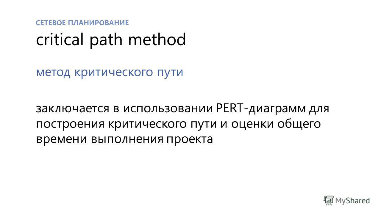СЕТЕВОЕ ПЛАНИРОВАНИЕ critical path method метод критического пути заключается в использовании PERT-диаграмм для построения критического пути и оценки общего времени выполнения проекта