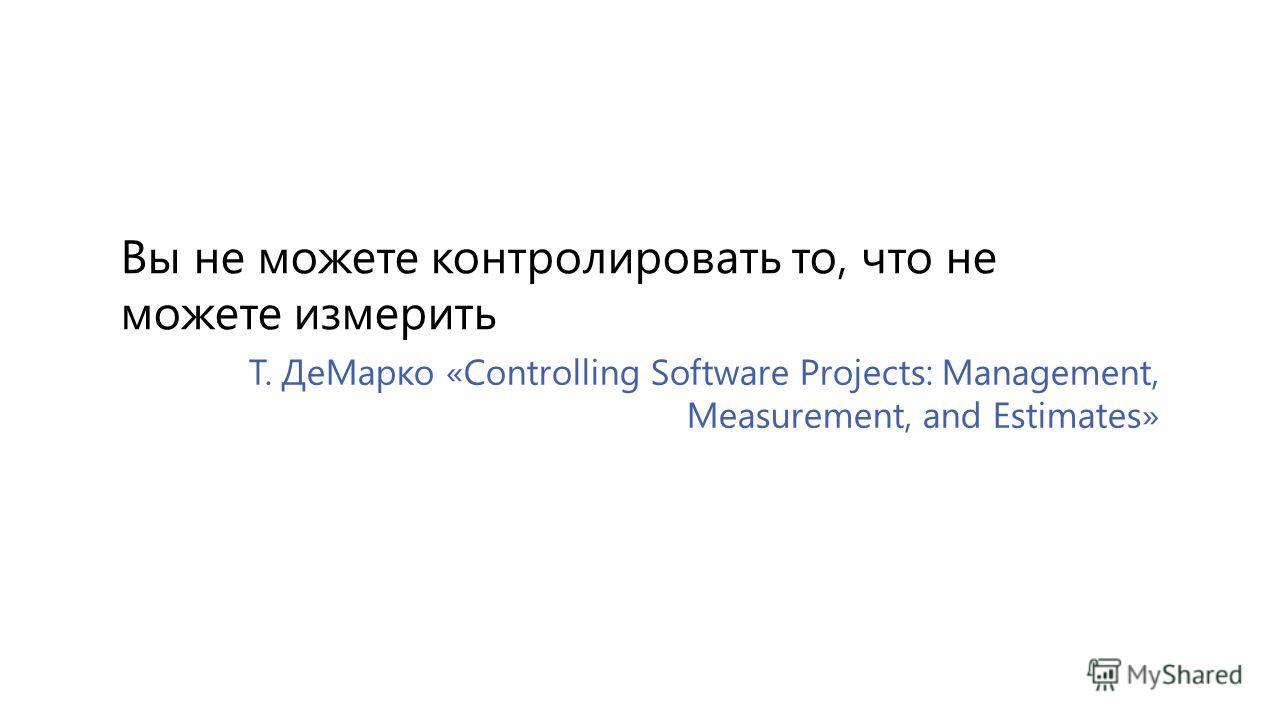 Т. ДеМарко «Controlling Software Projects: Management, Measurement, and Estimates» Вы не можете контролировать то, что не можете измерить