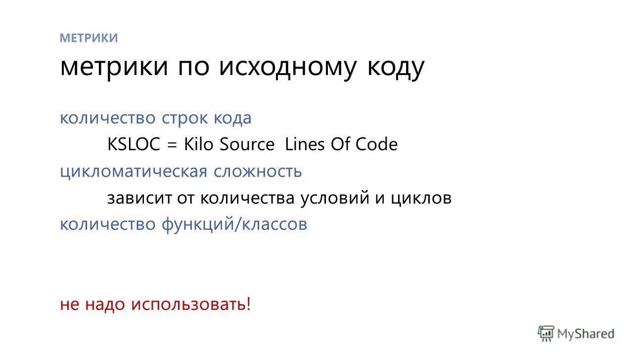МЕТРИКИ метрики по исходному коду количество строк кода KSLOC = Kilo Source Lines Of Code цикломатическая сложность зависит от количества условий и циклов количество функций/классов не надо использовать!