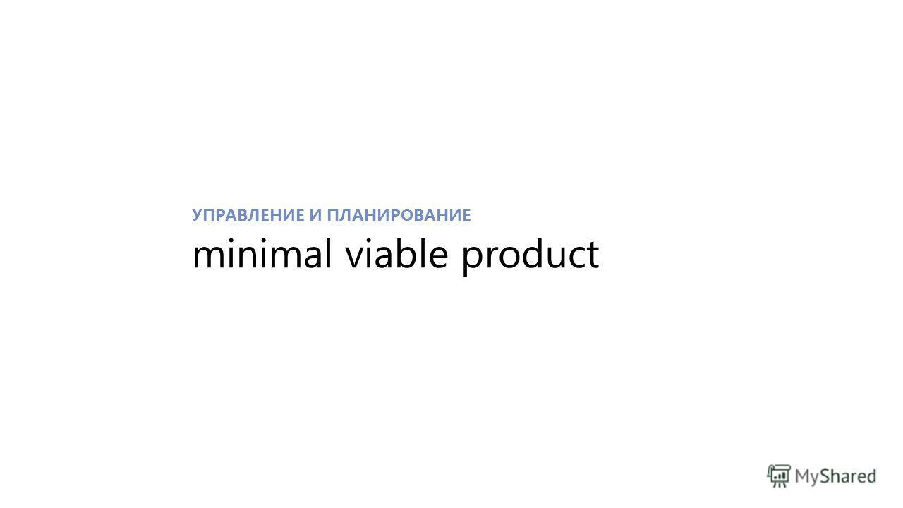 УПРАВЛЕНИЕ И ПЛАНИРОВАНИЕ minimal viable product