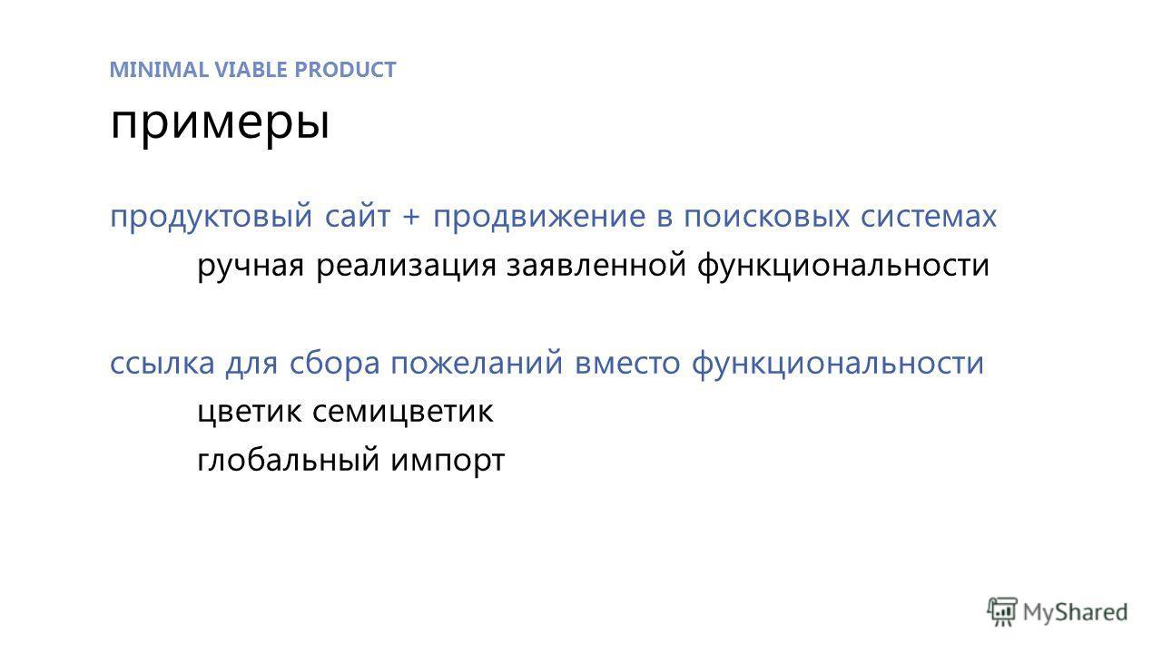 MINIMAL VIABLE PRODUCT примеры продуктовый сайт + продвижение в поисковых системах ручная реализация заявленной функциональности ссылка для сбора пожеланий вместо функциональности цветик семицветик глобальный импорт