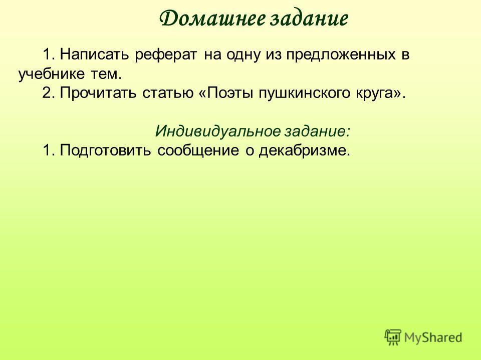 Домашнее задание 1. Написать реферат на одну из предложенных в учебнике тем. 2. Прочитать статью «Поэты пушкинского круга». Индивидуальное задание: 1. Подготовить сообщение о декабризме.
