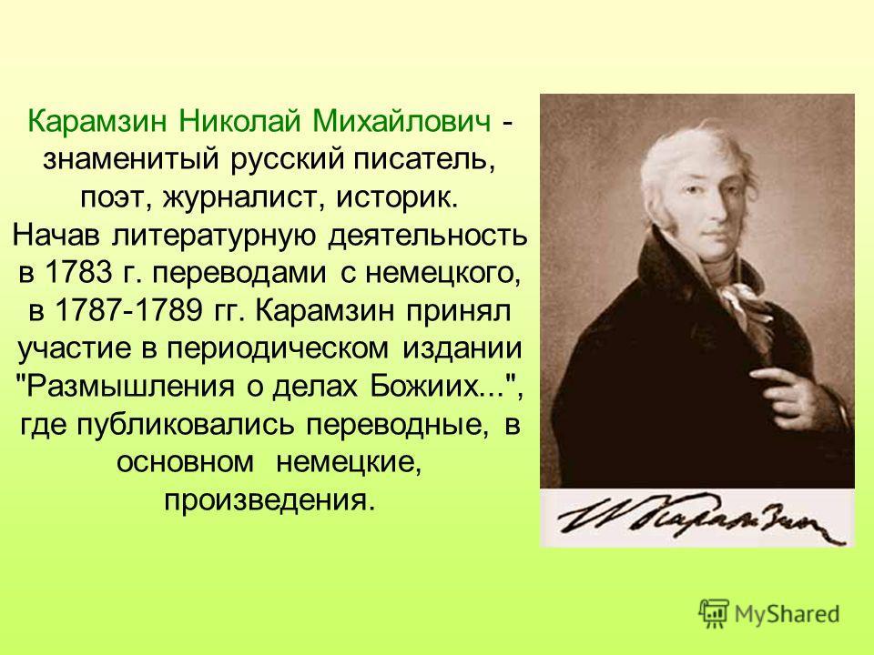 Карамзин Николай Михайлович - знаменитый русский писатель, поэт, журналист, историк. Начав литературную деятельность в 1783 г. переводами с немецкого, в 1787-1789 гг. Карамзин принял участие в периодическом издании