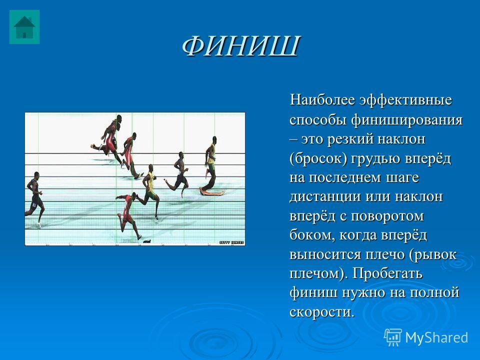 ФИНИШ Наиболее эффективные способы финиширования – это резкий наклон (бросок) грудью вперёд на последнем шаге дистанции или наклон вперёд с поворотом боком, когда вперёд выносится плечо (рывок плечом). Пробегать финиш нужно на полной скорости. Наибол