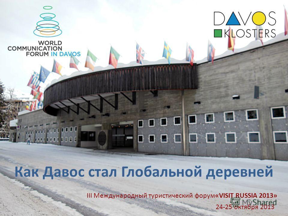 1 Как Давос стал Глобальной деревней 24-25 октября 2013 III Международный туристический форум«VISIT RUSSIA 2013»