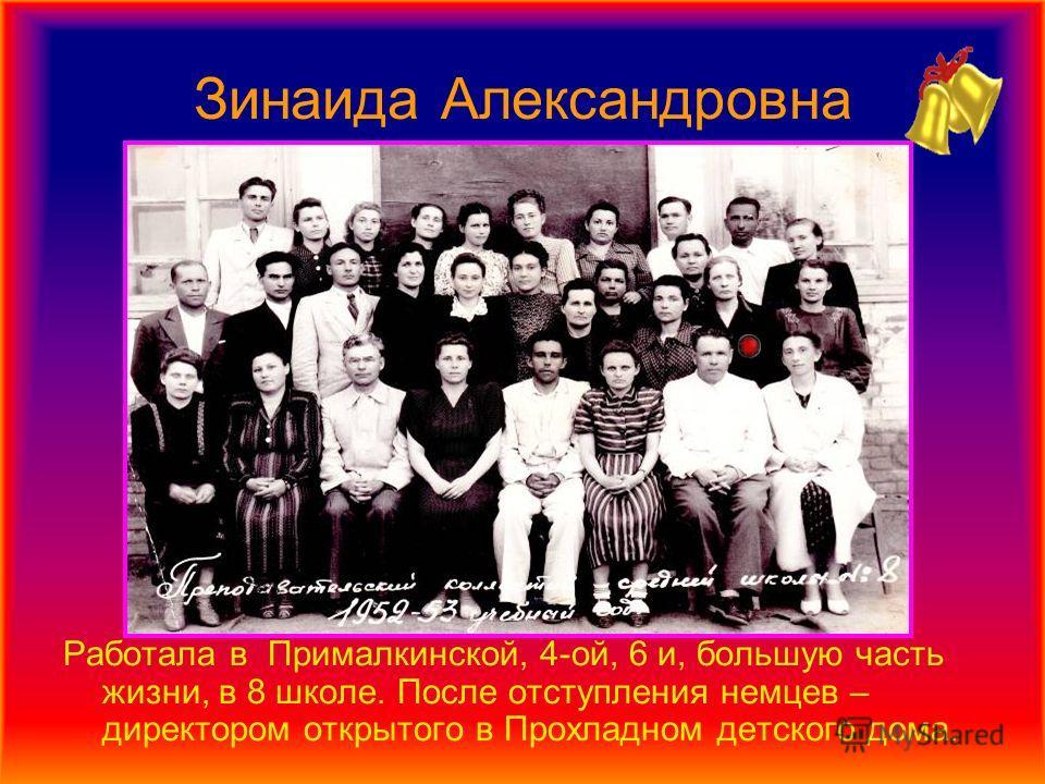 Зинаида Александровна Работала в Прималкинской, 4-ой, 6 и, большую часть жизни, в 8 школе. После отступления немцев – директором открытого в Прохладном детского дома.