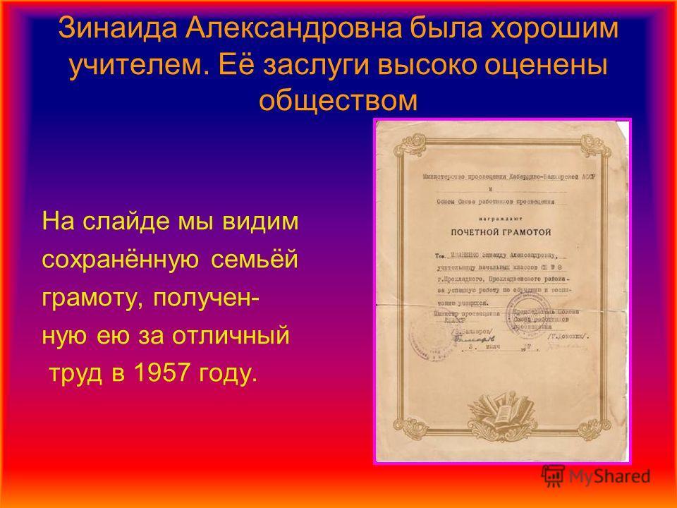 Зинаида Александровна была хорошим учителем. Её заслуги высоко оценены обществом На слайде мы видим сохранённую семьёй грамоту, получен- ную ею за отличный труд в 1957 году.