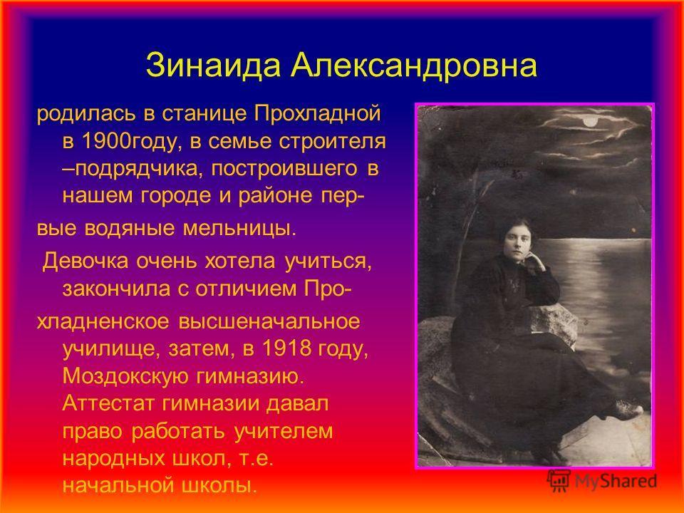 Зинаида Александровна родилась в станице Прохладной в 1900году, в семье строителя –подрядчика, построившего в нашем городе и районе пер- вые водяные мельницы. Девочка очень хотела учиться, закончила с отличием Про- хладненское высшеначальное училище,