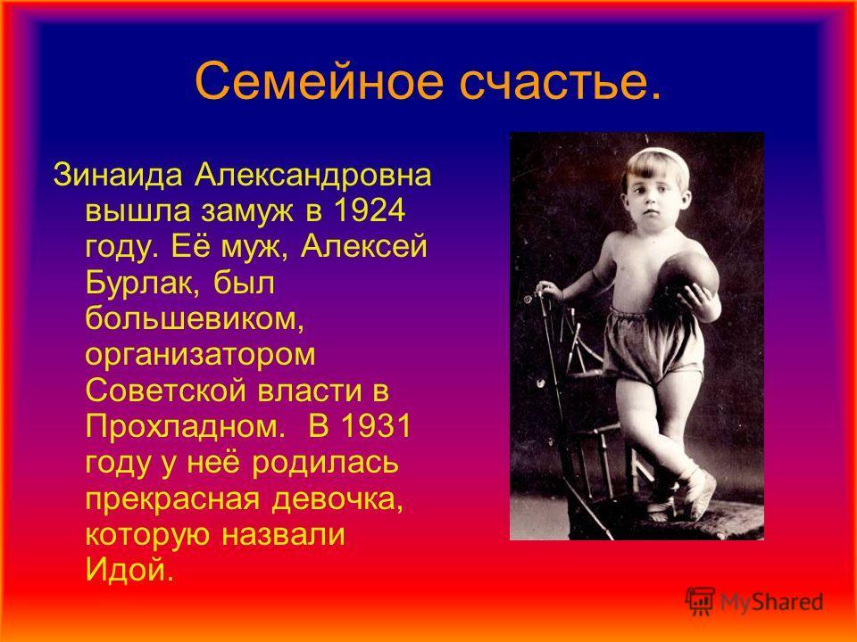 Семейное счастье. Зинаида Александровна вышла замуж в 1924 году. Её муж, Алексей Бурлак, был большевиком, организатором Советской власти в Прохладном. В 1931 году у неё родилась прекрасная девочка, которую назвали Идой.