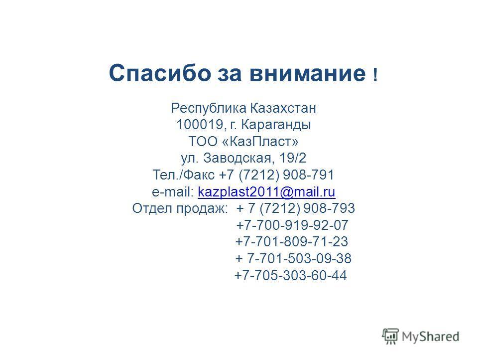 Спасибо за внимание ! Республика Казахстан 100019, г. Караганды ТОО «КазПласт» ул. Заводская, 19/2 Тел./Факс +7 (7212) 908-791 e-mail: kazplast2011@mail.rukazplast2011@mail.ru Отдел продаж: + 7 (7212) 908-793 +7-700-919-92-07 +7-701-809-71-23 + 7-701
