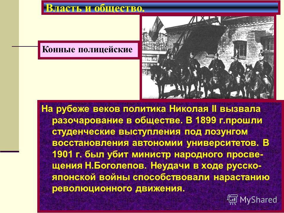 На рубеже веков политика Николая II вызвала разочарование в обществе. В 1899 г.прошли студенческие выступления под лозунгом восстановления автономии университетов. В 1901 г. был убит министр народного просве- щения Н.Боголепов. Неудачи в ходе русско-