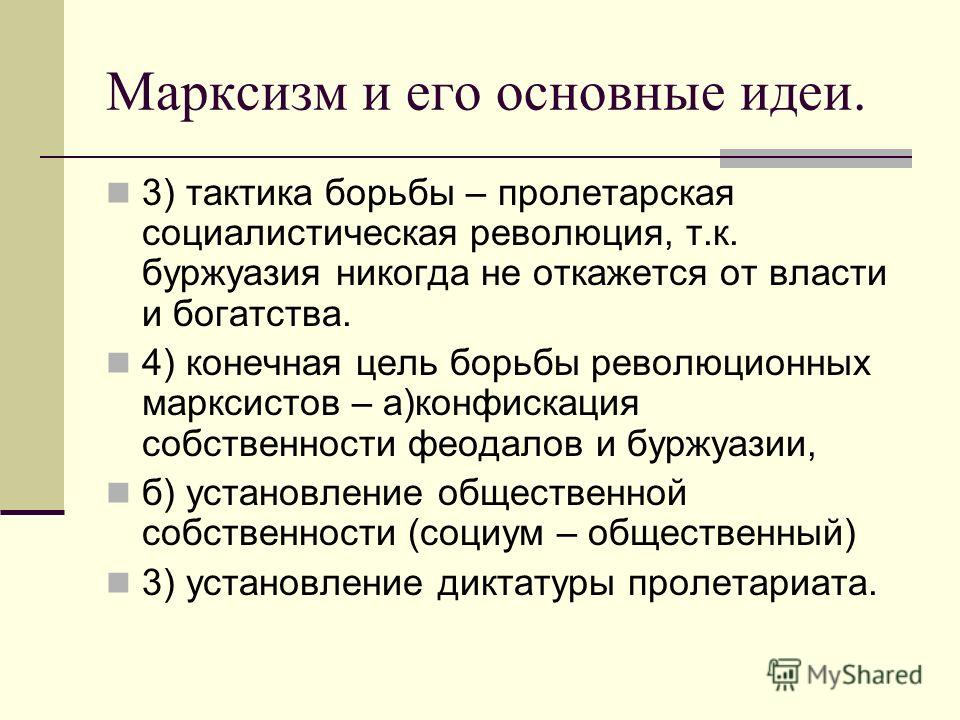 Марксизм и его основные идеи. 3) тактика борьбы – пролетарская социалистическая революция, т.к. буржуазия никогда не откажется от власти и богатства. 4) конечная цель борьбы революционных марксистов – а)конфискация собственности феодалов и буржуазии,