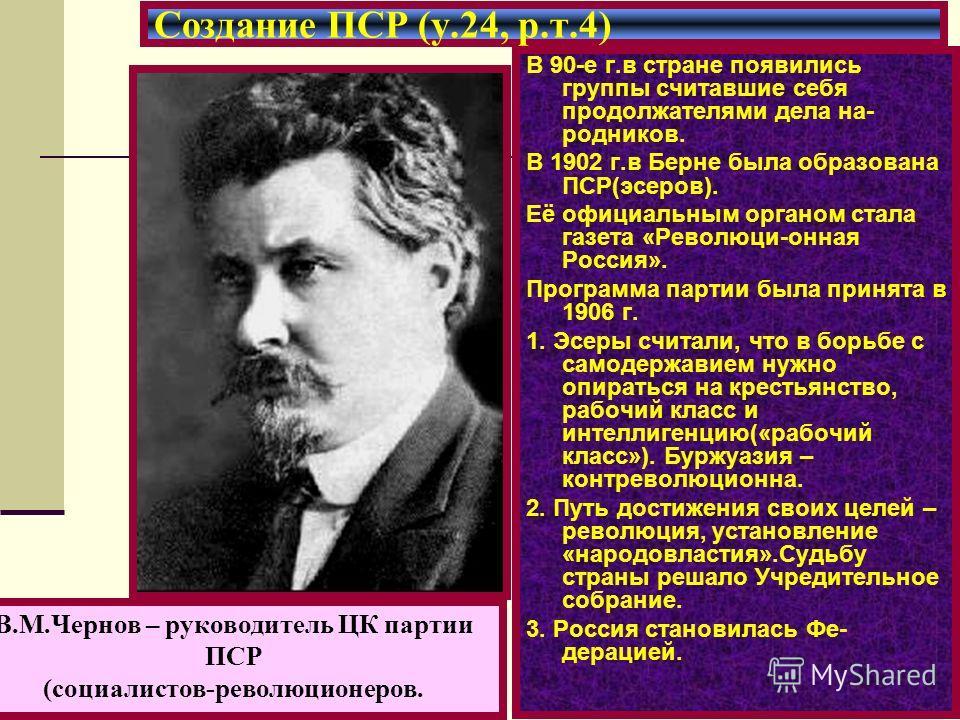 В 90-е г.в стране появились группы считавшие себя продолжателями дела на- родников. В 1902 г.в Берне была образована ПСР(эсеров). Её официальным органом стала газета «Революци-онная Россия». Программа партии была принята в 1906 г. 1. Эсеры считали, ч