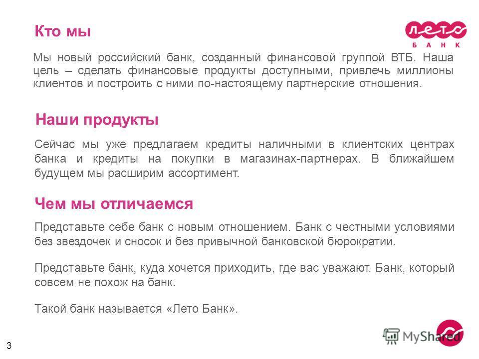 Кто мы Мы новый российский банк, созданный финансовой группой ВТБ. Наша цель – сделать финансовые продукты доступными, привлечь миллионы клиентов и построить с ними по-настоящему партнерские отношения. 3 Сейчас мы уже предлагаем кредиты наличными в к