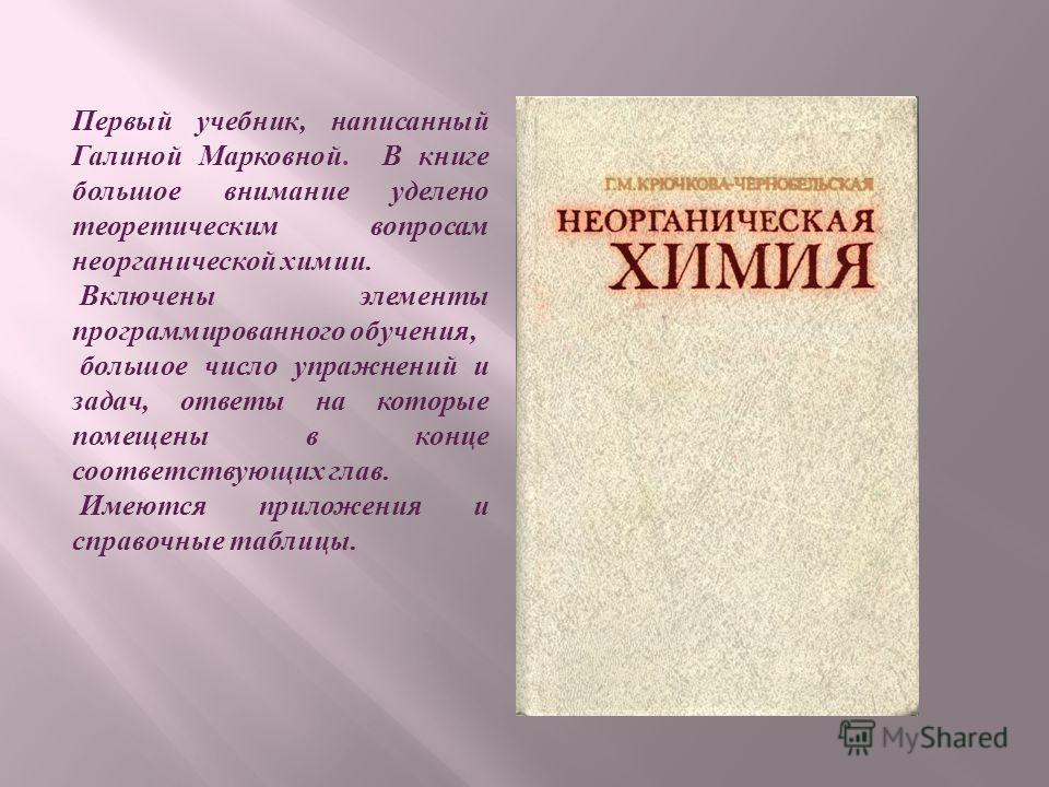 Первый учебник, написанный Галиной Марковной. В книге большое внимание уделено теоретическим вопросам неорганической химии. Включены элементы программированного обучения, большое число упражнений и задач, ответы на которые помещены в конце соответств