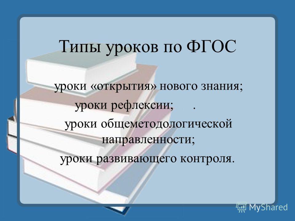Типы уроков по ФГОС уроки «открытия» нового знания; уроки рефлексии;. уроки общеметодологической направленности; уроки развивающего контроля.