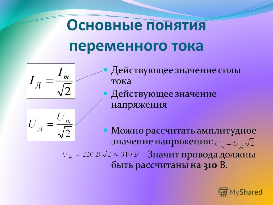 Основные понятия переменного тока Действующее значение силы тока Действующее значение напряжения Можно рассчитать амплитудное значение напряжения: Значит провода должны быть рассчитаны на 310 В.