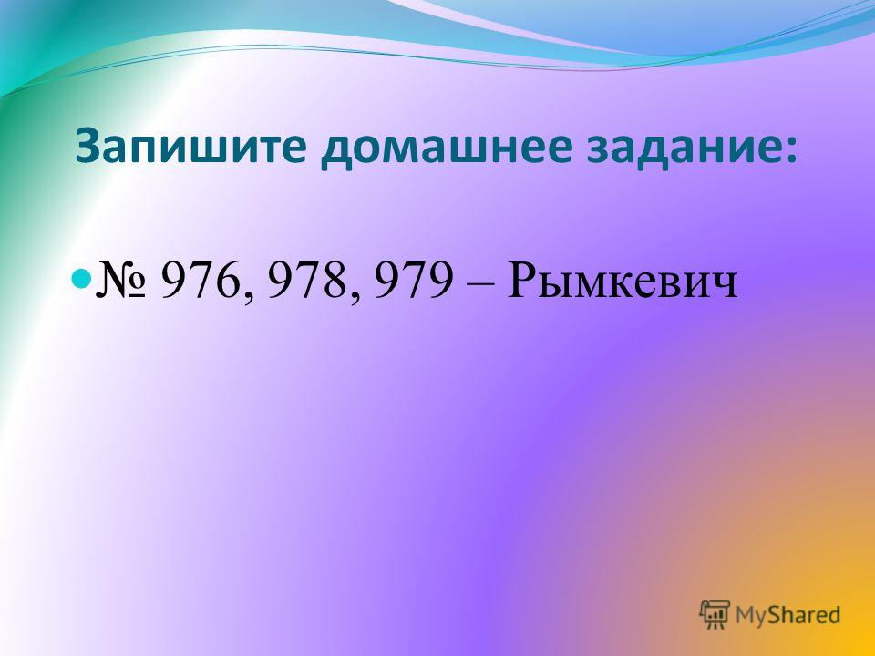 Запишите домашнее задание: 976, 978, 979 – Рымкевич
