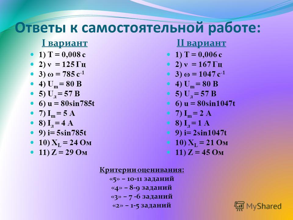 Ответы к самостоятельной работе: I вариант II вариант 1) Т = 0,008 с 2) ν = 125 Гц 3) ω = 785 с -1 4) U m = 80 В 5) U д = 57 В 6) u = 80sin785t 7) I m = 5 А 8) I д = 4 А 9) i= 5sin785t 10) X L = 24 Ом 11) Z = 29 Ом 1) Т = 0,006 с 2) ν = 167 Гц 3) ω =