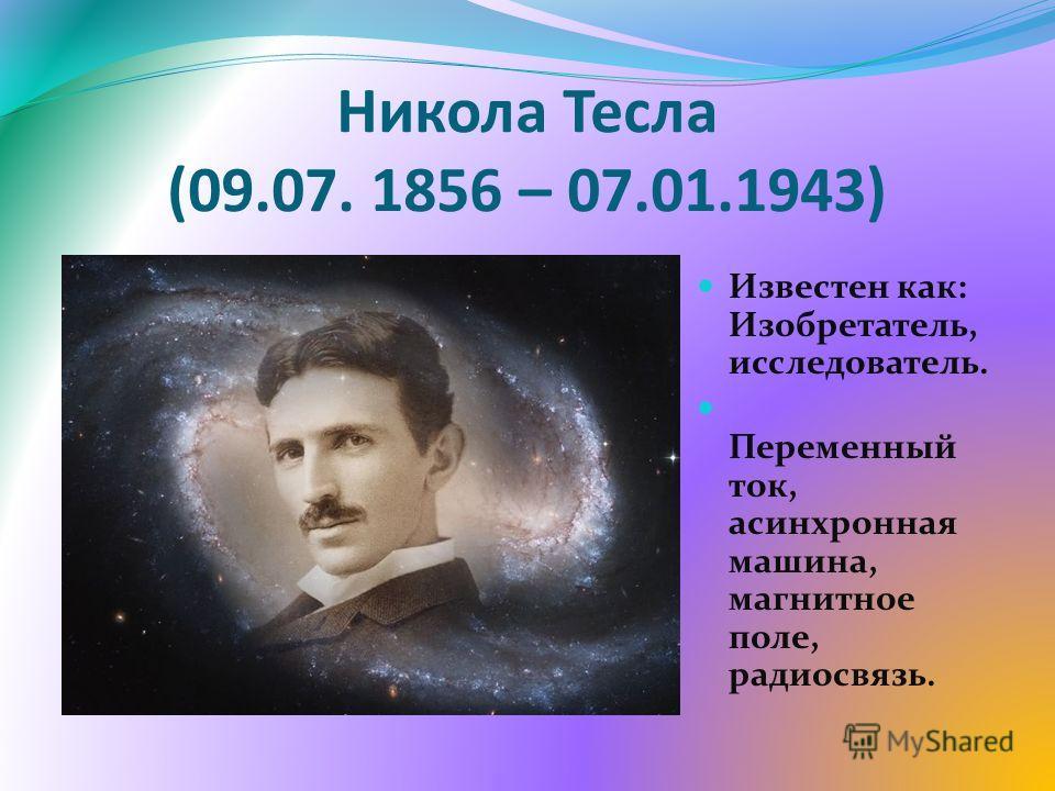 Никола Тесла (09.07. 1856 – 07.01.1943) Известен как: Изобретатель, исследователь. Переменный ток, асинхронная машина, магнитное поле, радиосвязь.