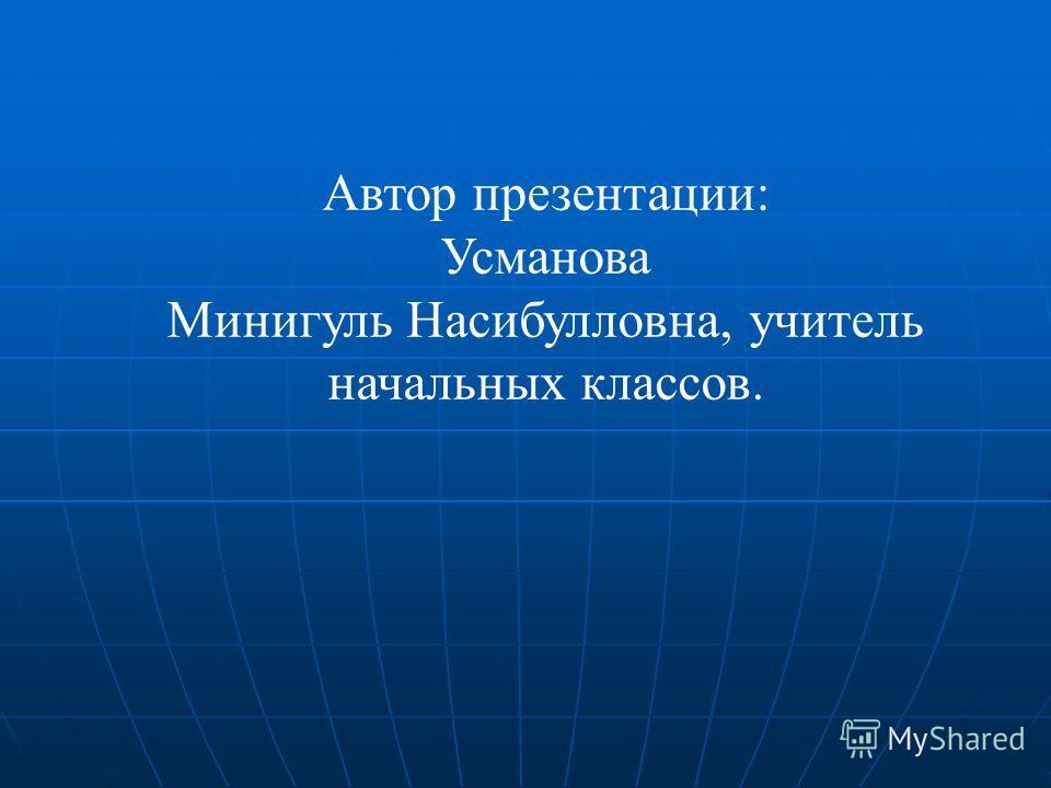 Автор презентации: Усманова Минигуль Насибулловна, учитель начальных классов.