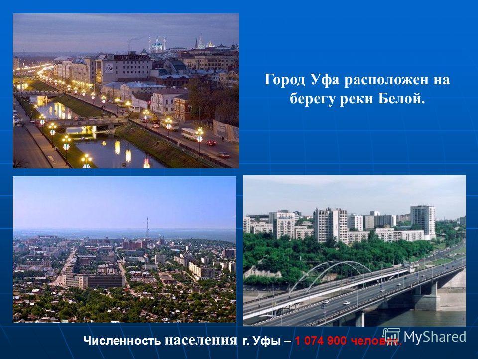 Город Уфа расположен на берегу реки Белой. Численность населения г. Уфы – 1 074 900 человек.