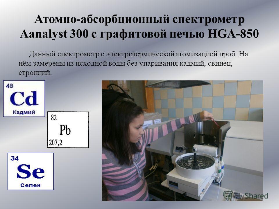 Атомно-абсорбционный спектрометр Aanalyst 300 с графитовой печью HGA-850 Данный спектрометр с электротермической атомизацией проб. На нём замерены из исходной воды без упаривания кадмий, свинец, стронций.