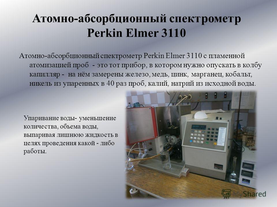 Атомно-абсорбционный спектрометр Perkin Elmer 3110 с пламенной атомизацией проб - это тот прибор, в котором нужно опускать в колбу капилляр - на нём замерены железо, медь, цинк, марганец, кобальт, никель из упаренных в 40 раз проб, калий, натрий из и
