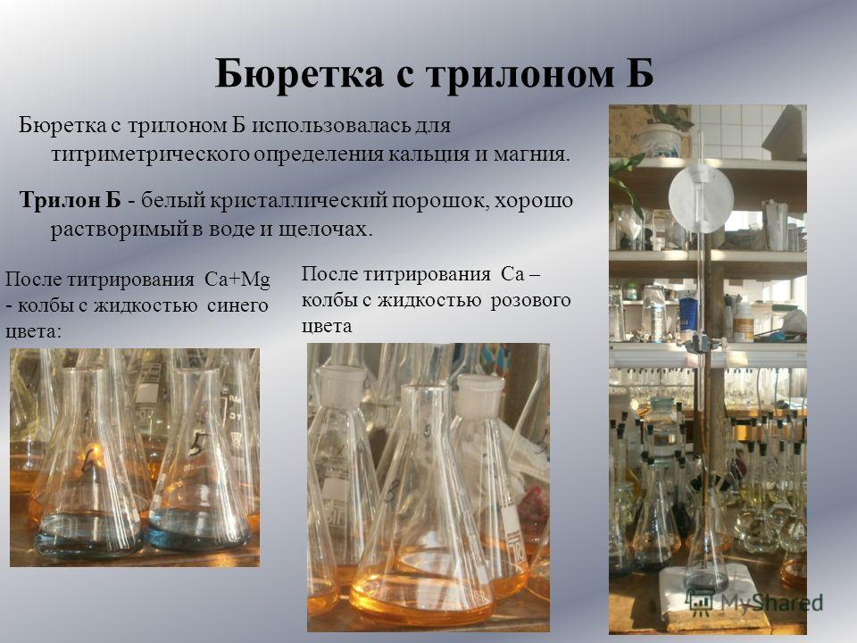 Бюретка с трилоном Б использовалась для титриметрического определения кальция и магния. После титрирования Ca+Mg - колбы с жидкостью синего цвета: После титрирования Ca – колбы с жидкостью розового цвета Бюретка с трилоном Б Трилон Б - белый кристалл
