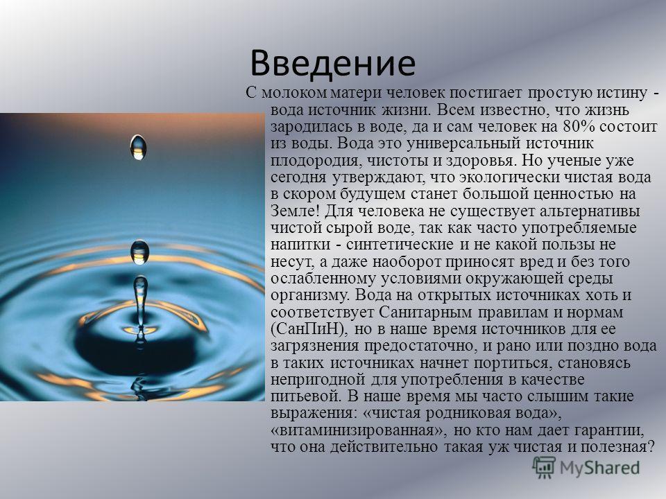 Введение С молоком матери человек постигает простую истину - вода источник жизни. Всем известно, что жизнь зародилась в воде, да и сам человек на 80% состоит из воды. Вода это универсальный источник плодородия, чистоты и здоровья. Но ученые уже сегод