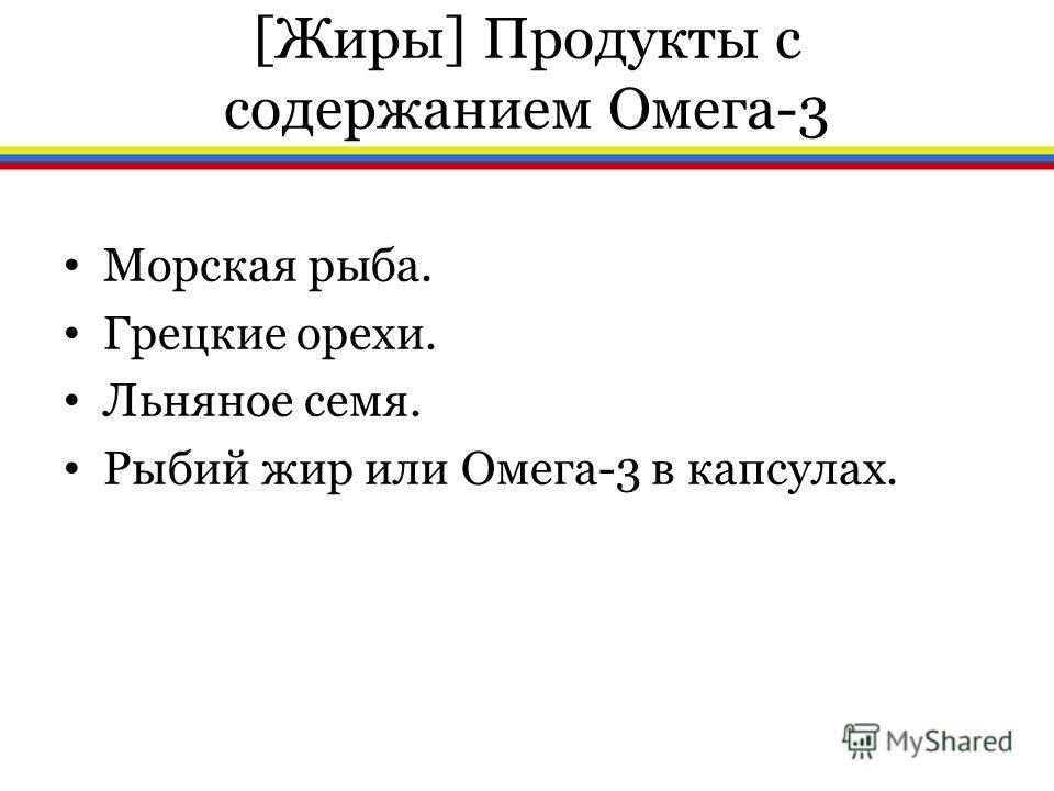 [Жиры] Продукты с содержанием Омега-3 Морская рыба. Грецкие орехи. Льняное семя. Рыбий жир или Омега-3 в капсулах.