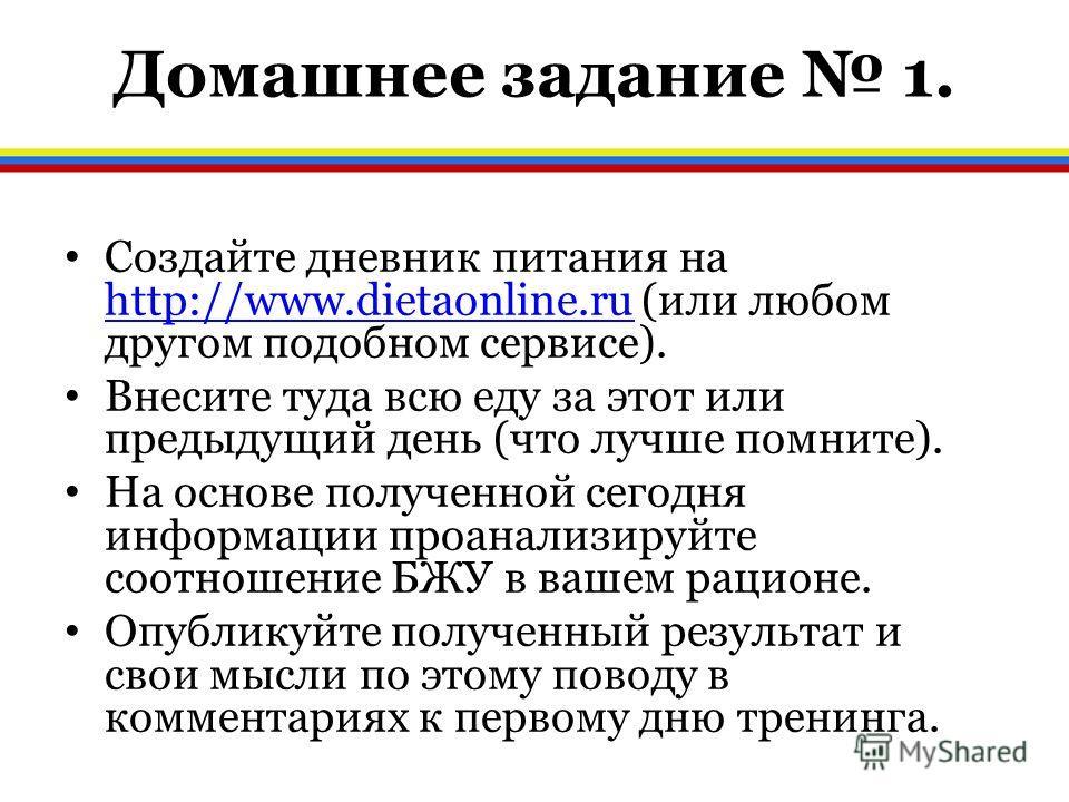 Домашнее задание 1. Создайте дневник питания на http://www.dietaonline.ru (или любом другом подобном сервисе). http://www.dietaonline.ru Внесите туда всю еду за этот или предыдущий день (что лучше помните). На основе полученной сегодня информации про