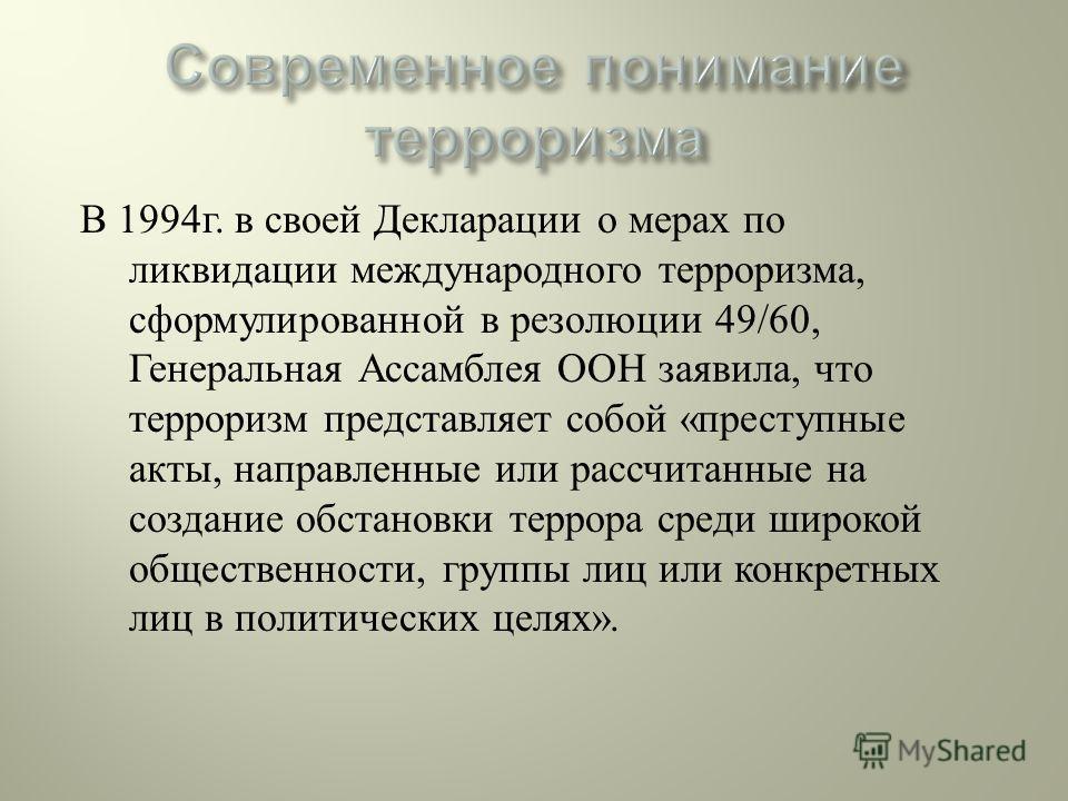 В 1994 г. в своей Декларации о мерах по ликвидации международного терроризма, сформулированной в резолюции 49/60, Генеральная Ассамблея ООН заявила, что терроризм представляет собой « преступные акты, направленные или рассчитанные на создание обстано