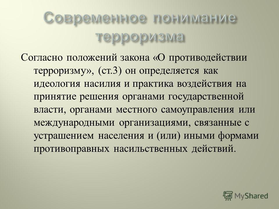 Согласно положений закона « О противодействии терроризму », ( ст.3) он определяется как идеология насилия и практика воздействия на принятие решения органами государственной власти, органами местного самоуправления или международными организациями, с