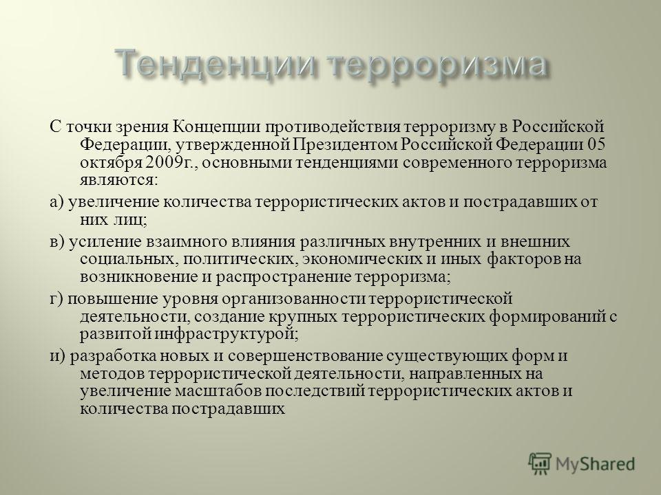 С точки зрения Концепции противодействия терроризму в Российской Федерации, утвержденной Президентом Российской Федерации 05 октября 2009 г., основными тенденциями современного терроризма являются : а ) увеличение количества террористических актов и