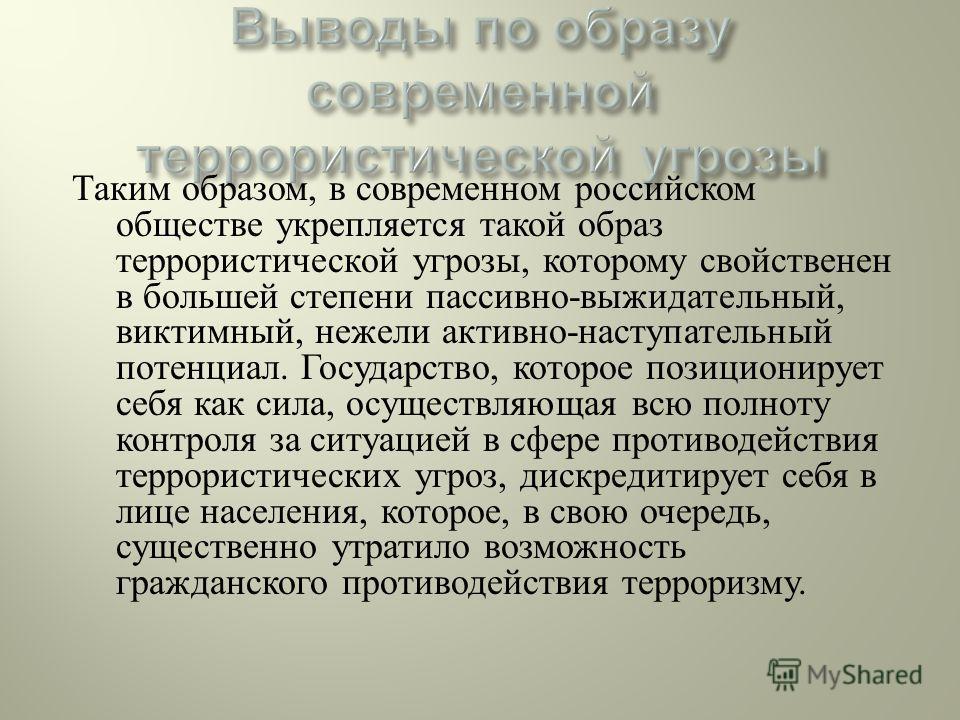 Таким образом, в современном российском обществе укрепляется такой образ террористической угрозы, которому свойственен в большей степени пассивно - выжидательный, виктимный, нежели активно - наступательный потенциал. Государство, которое позиционируе
