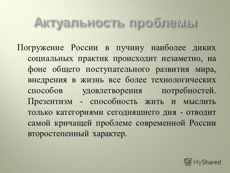 Погружение России в пучину наиболее диких социальных практик происходит незаметно, на фоне общего поступательного развития мира, внедрения в жизнь все более технологических способов удовлетворения потребностей. Презентизм - способность жить и мыслить