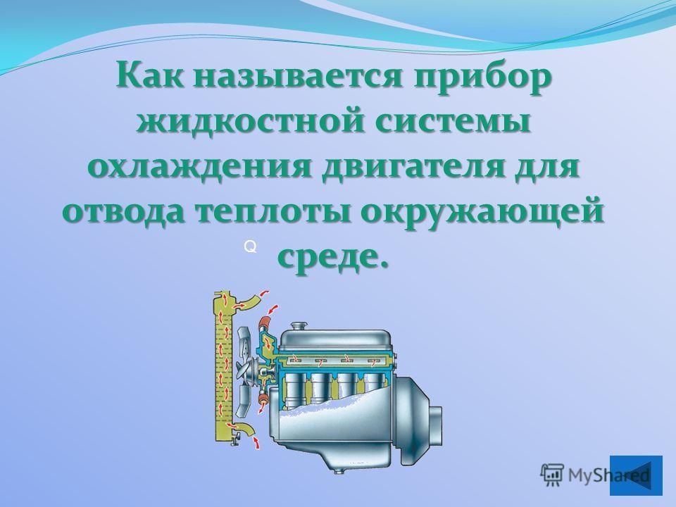 Q Как называется прибор жидкостной системы охлаждения двигателя для отвода теплоты окружающей среде.