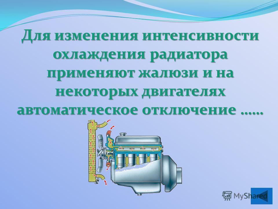 Для изменения интенсивности охлаждения радиатора применяют жалюзи и на некоторых двигателях автоматическое отключение ……